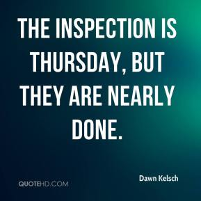 Dawn Kelsch - The inspection is Thursday, but they are nearly done.