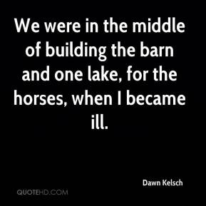 Dawn Kelsch - We were in the middle of building the barn and one lake, for the horses, when I became ill.