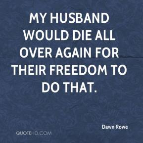 My husband would die all over again for their freedom to do that.