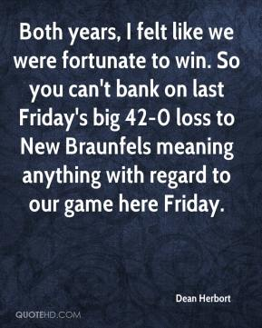 Dean Herbort - Both years, I felt like we were fortunate to win. So you can't bank on last Friday's big 42-0 loss to New Braunfels meaning anything with regard to our game here Friday.