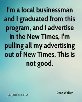 Dean Walker - I'm a local businessman and I graduated from this program, and I advertise in the New Times, I'm pulling all my advertising out of New Times. This is not good.
