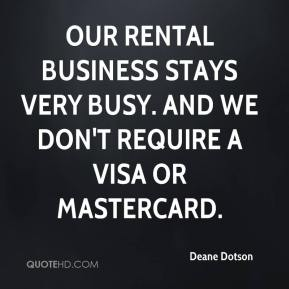 Deane Dotson - Our rental business stays very busy. And we don't require a Visa or MasterCard.
