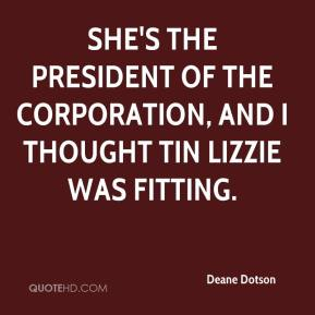Deane Dotson - She's the president of the corporation, and I thought Tin Lizzie was fitting.