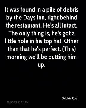 Debbie Cox - It was found in a pile of debris by the Days Inn, right behind the restaurant. He's all intact. The only thing is, he's got a little hole in his top hat. Other than that he's perfect. (This) morning we'll be putting him up.