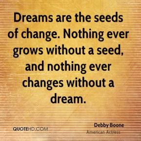 Debby Boone - Dreams are the seeds of change. Nothing ever grows without a seed, and nothing ever changes without a dream.