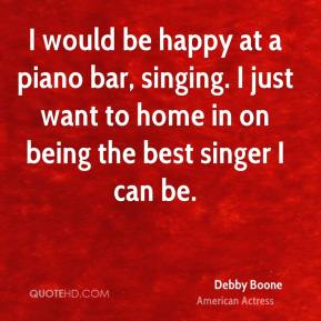 Debby Boone - I would be happy at a piano bar, singing. I just want to home in on being the best singer I can be.