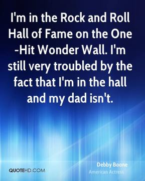 Debby Boone - I'm in the Rock and Roll Hall of Fame on the One-Hit Wonder Wall. I'm still very troubled by the fact that I'm in the hall and my dad isn't.
