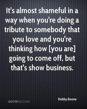 It's almost shameful in a way when you're doing a tribute to somebody that you love and you're thinking how [you are] going to come off, but that's show business.