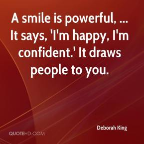 A smile is powerful, ... It says, 'I'm happy, I'm confident.' It draws people to you.