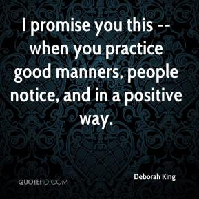 Deborah King - I promise you this -- when you practice good manners, people notice, and in a positive way.