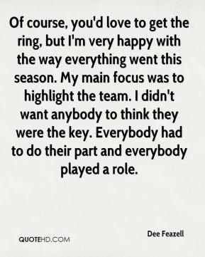 Dee Feazell - Of course, you'd love to get the ring, but I'm very happy with the way everything went this season. My main focus was to highlight the team. I didn't want anybody to think they were the key. Everybody had to do their part and everybody played a role.