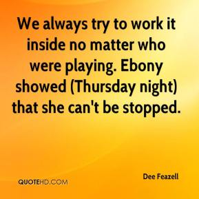 Dee Feazell - We always try to work it inside no matter who were playing. Ebony showed (Thursday night) that she can't be stopped.