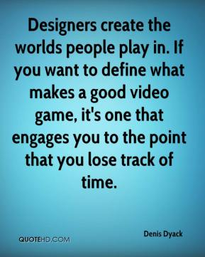 Denis Dyack - Designers create the worlds people play in. If you want to define what makes a good video game, it's one that engages you to the point that you lose track of time.