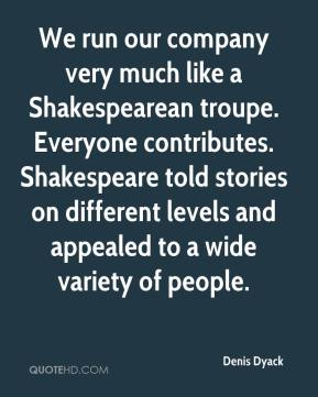 Denis Dyack - We run our company very much like a Shakespearean troupe. Everyone contributes. Shakespeare told stories on different levels and appealed to a wide variety of people.