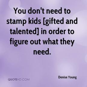 Denise Young - You don't need to stamp kids [gifted and talented] in order to figure out what they need.
