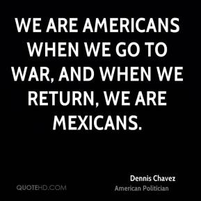 We are Americans when we go to war, and when we return, we are Mexicans.