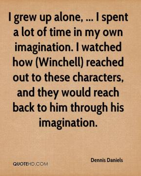 Dennis Daniels - I grew up alone, ... I spent a lot of time in my own imagination. I watched how (Winchell) reached out to these characters, and they would reach back to him through his imagination.