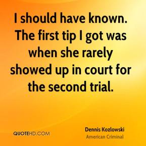 I should have known. The first tip I got was when she rarely showed up in court for the second trial.