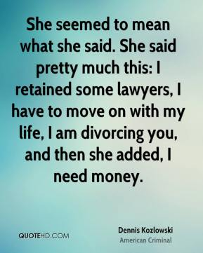 She seemed to mean what she said. She said pretty much this: I retained some lawyers, I have to move on with my life, I am divorcing you, and then she added, I need money.