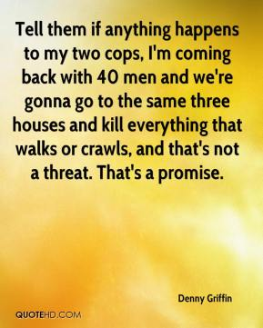 Denny Griffin - Tell them if anything happens to my two cops, I'm coming back with 40 men and we're gonna go to the same three houses and kill everything that walks or crawls, and that's not a threat. That's a promise.