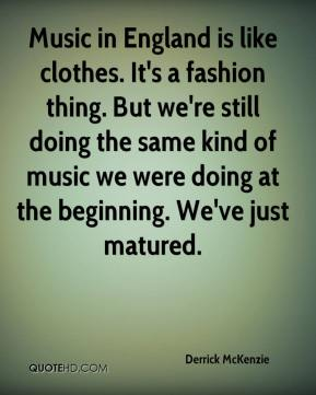 Music in England is like clothes. It's a fashion thing. But we're still doing the same kind of music we were doing at the beginning. We've just matured.