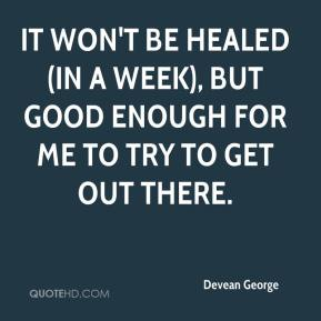 Devean George - It won't be healed (in a week), but good enough for me to try to get out there.