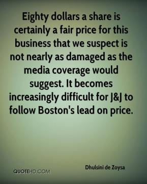 Dhulsini de Zoysa - Eighty dollars a share is certainly a fair price for this business that we suspect is not nearly as damaged as the media coverage would suggest. It becomes increasingly difficult for J&J to follow Boston's lead on price.