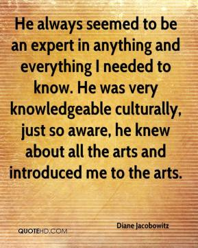 Diane Jacobowitz - He always seemed to be an expert in anything and everything I needed to know. He was very knowledgeable culturally, just so aware, he knew about all the arts and introduced me to the arts.