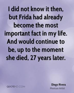 I did not know it then, but Frida had already become the most important fact in my life. And would continue to be, up to the moment she died, 27 years later.