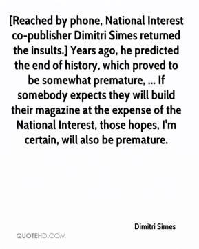 Dimitri Simes - [Reached by phone, National Interest co-publisher Dimitri Simes returned the insults.] Years ago, he predicted the end of history, which proved to be somewhat premature, ... If somebody expects they will build their magazine at the expense of the National Interest, those hopes, I'm certain, will also be premature.