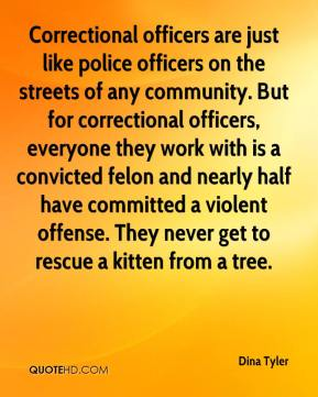 Dina Tyler - Correctional officers are just like police officers on the streets of any community. But for correctional officers, everyone they work with is a convicted felon and nearly half have committed a violent offense. They never get to rescue a kitten from a tree.