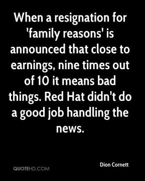 Dion Cornett - When a resignation for 'family reasons' is announced that close to earnings, nine times out of 10 it means bad things. Red Hat didn't do a good job handling the news.