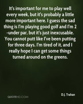 It's important for me to play well every week, but it's probably a little more important here. I guess the sad thing is I'm playing good golf and I'm 2-under par, but it's just inexcusable. You cannot putt like I've been putting for three days. I'm tired of it, and I really hope I can get some things turned around on the greens.