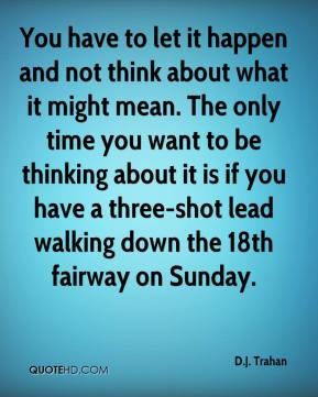 You have to let it happen and not think about what it might mean. The only time you want to be thinking about it is if you have a three-shot lead walking down the 18th fairway on Sunday.