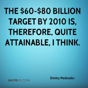 Dmitry Medvedev - The $60-$80 billion target by 2010 is, therefore, quite attainable, I think.