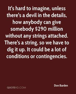 Don Barden - It's hard to imagine, unless there's a devil in the details, how anybody can give somebody $290 million without any strings attached. There's a string, so we have to dig it up. It could be a lot of conditions or contingencies.