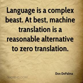 Don DePalma - Language is a complex beast. At best, machine translation is a reasonable alternative to zero translation.