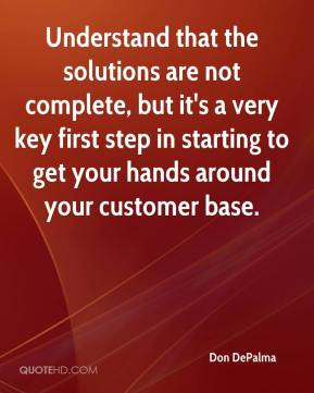 Understand that the solutions are not complete, but it's a very key first step in starting to get your hands around your customer base.