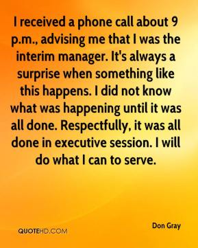 Don Gray - I received a phone call about 9 p.m., advising me that I was the interim manager. It's always a surprise when something like this happens. I did not know what was happening until it was all done. Respectfully, it was all done in executive session. I will do what I can to serve.