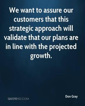 Don Gray - We want to assure our customers that this strategic approach will validate that our plans are in line with the projected growth.