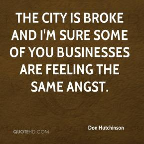 Don Hutchinson - The city is broke and I'm sure some of you businesses are feeling the same angst.