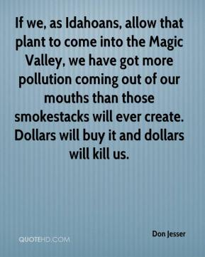 Don Jesser - If we, as Idahoans, allow that plant to come into the Magic Valley, we have got more pollution coming out of our mouths than those smokestacks will ever create. Dollars will buy it and dollars will kill us.