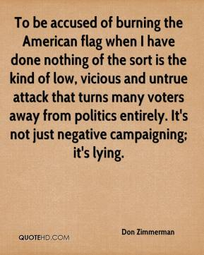 Don Zimmerman - To be accused of burning the American flag when I have done nothing of the sort is the kind of low, vicious and untrue attack that turns many voters away from politics entirely. It's not just negative campaigning; it's lying.