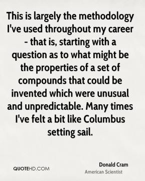 Donald Cram - This is largely the methodology I've used throughout my career - that is, starting with a question as to what might be the properties of a set of compounds that could be invented which were unusual and unpredictable. Many times I've felt a bit like Columbus setting sail.