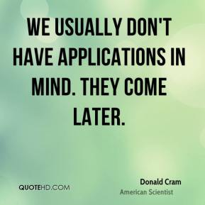 Donald Cram - We usually don't have applications in mind. They come later.