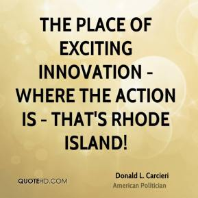 Donald L. Carcieri - The place of exciting innovation - where the action is - that's Rhode Island!