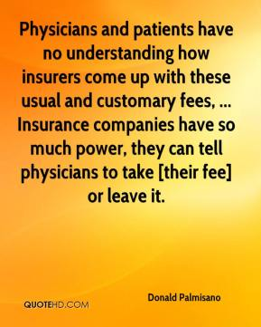 Donald Palmisano - Physicians and patients have no understanding how insurers come up with these usual and customary fees, ... Insurance companies have so much power, they can tell physicians to take [their fee] or leave it.