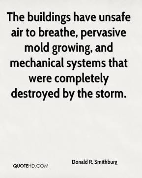 Donald R. Smithburg - The buildings have unsafe air to breathe, pervasive mold growing, and mechanical systems that were completely destroyed by the storm.