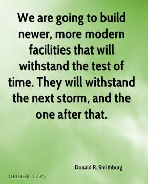 Donald R. Smithburg - We are going to build newer, more modern facilities that will withstand the test of time. They will withstand the next storm, and the one after that.