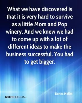 Donna Mollet - What we have discovered is that it is very hard to survive as a little Mom and Pop winery. And we knew we had to come up with a lot of different ideas to make the business successful. You had to get bigger.